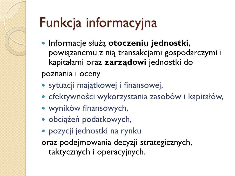 Funkcja informacyjna Informacje służą otoczeniu jednostki, powiązanemu z nią transakcjami gospodarczymi i kapitałami oraz zarządowi jednostki do pozna
