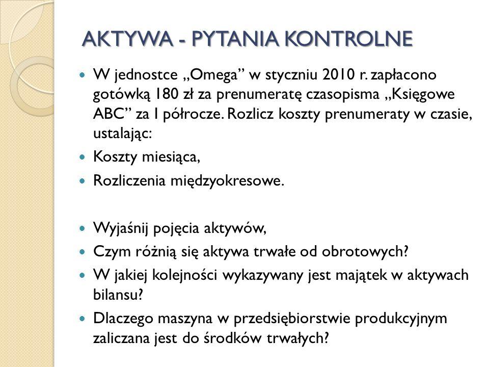 AKTYWA - PYTANIA KONTROLNE W jednostce Omega w styczniu 2010 r. zapłacono gotówką 180 zł za prenumeratę czasopisma Księgowe ABC za I półrocze. Rozlicz