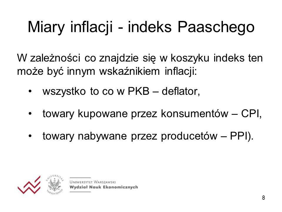 8 Miary inflacji - indeks Paaschego W zależności co znajdzie się w koszyku indeks ten może być innym wskaźnikiem inflacji: wszystko to co w PKB – defl