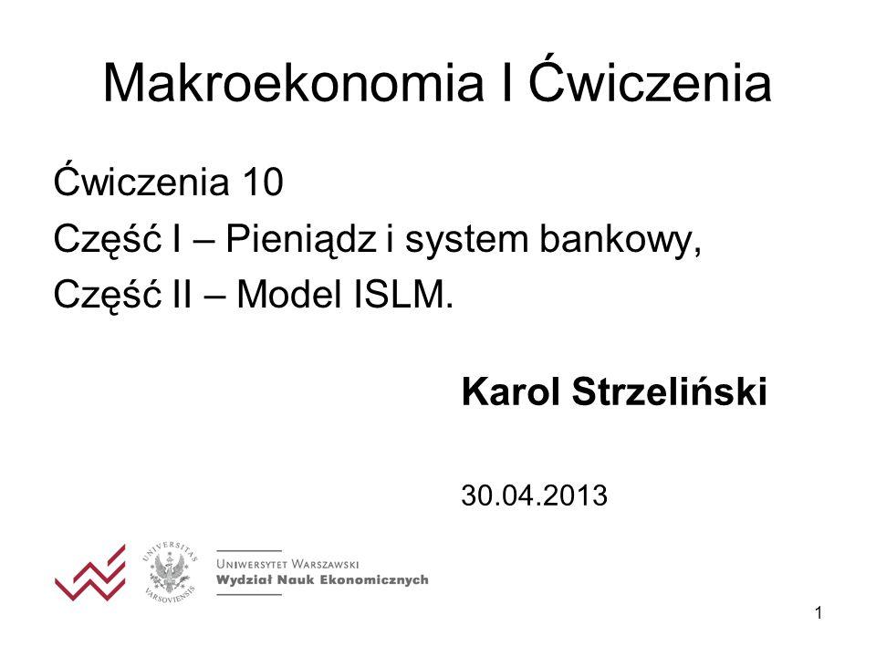 1 Makroekonomia I Ćwiczenia Ćwiczenia 10 Część I – Pieniądz i system bankowy, Część II – Model ISLM. Karol Strzeliński 30.04.2013