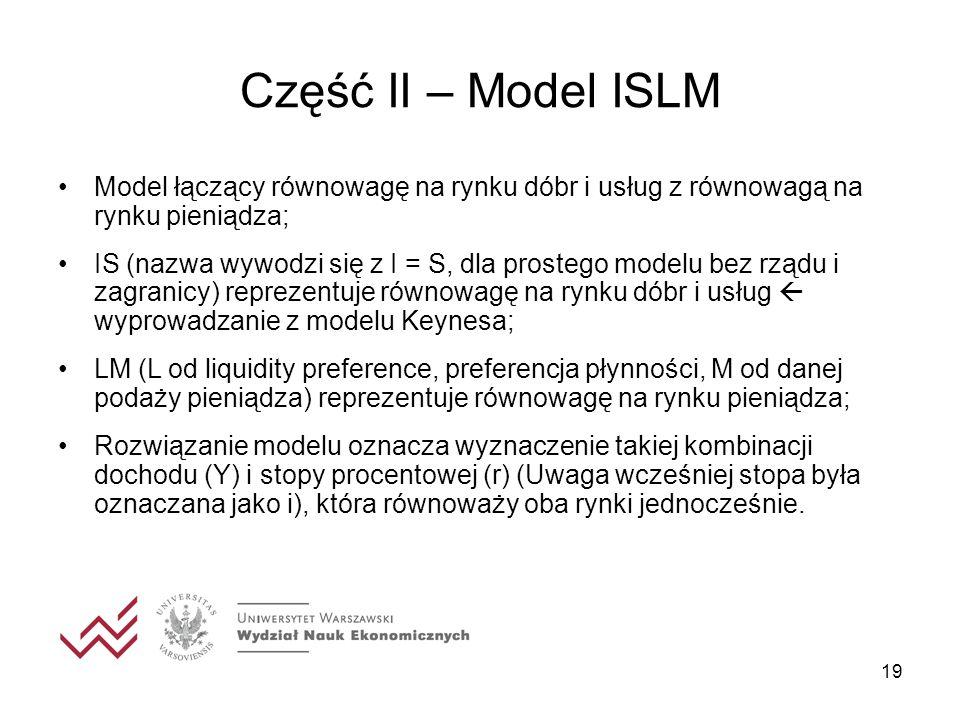 Część II – Model ISLM 19 Model łączący równowagę na rynku dóbr i usług z równowagą na rynku pieniądza; IS (nazwa wywodzi się z I = S, dla prostego mod