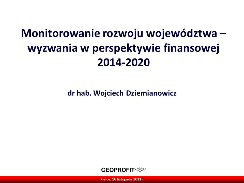 Monitorowanie rozwoju województwa – wyzwania w perspektywie finansowej 2014-2020 dr hab. Wojciech Dziemianowicz Kielce, 16 listopada 2011 r.