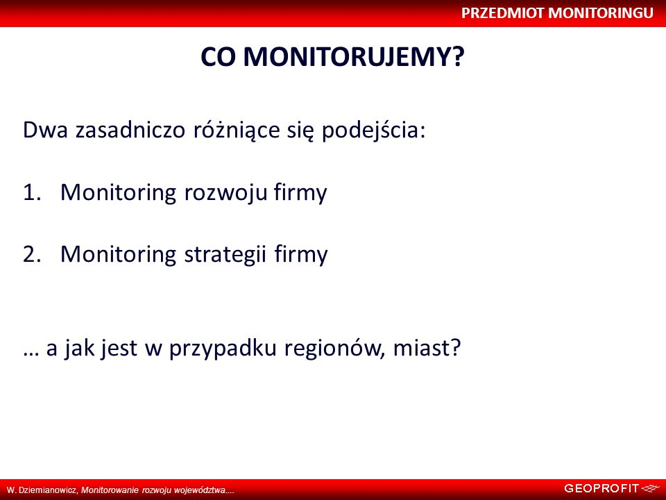 PRZEDMIOT MONITORINGU W. Dziemianowicz, Monitorowanie rozwoju województwa…. CO MONITORUJEMY? Dwa zasadniczo różniące się podejścia: 1.Monitoring rozwo