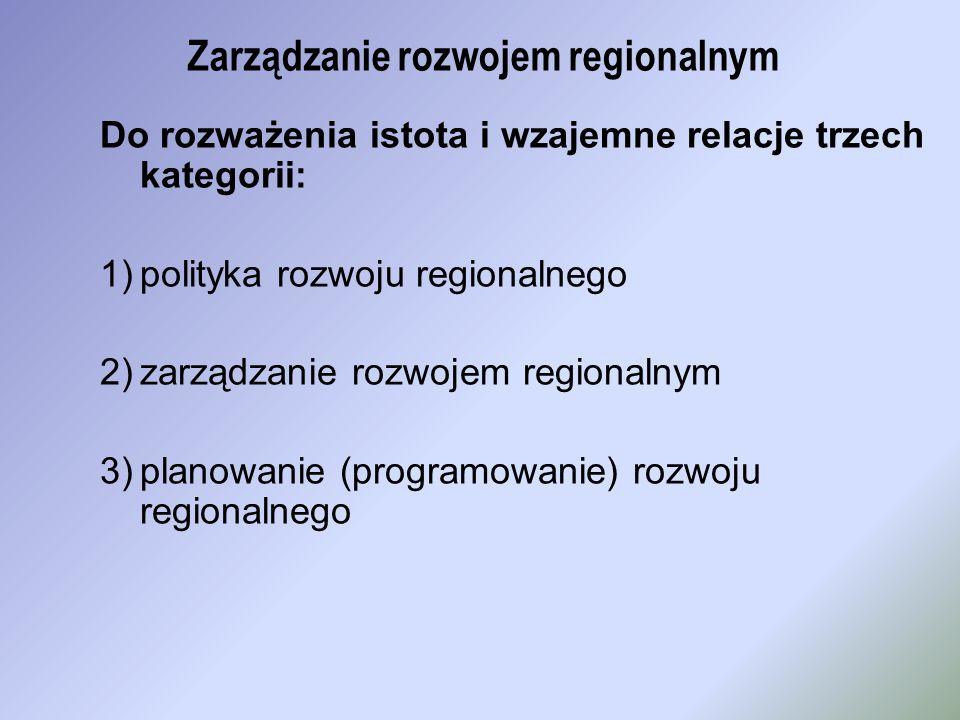 Zarządzanie rozwojem regionalnym Do rozważenia istota i wzajemne relacje trzech kategorii: 1)polityka rozwoju regionalnego 2)zarządzanie rozwojem regi