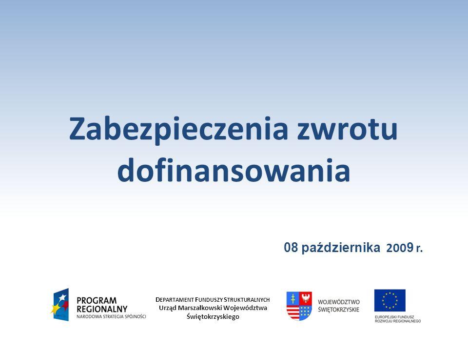 D EPARTAMENT F UNDUSZY S TRUKTURALNYCH Urząd Marszałkowski Województwa Świętokrzyskiego Zabezpieczenia zwrotu dofinansowania 08 października 200 9 r.