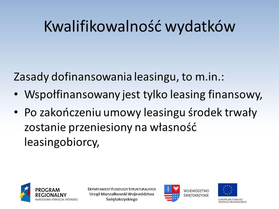 D EPARTAMENT F UNDUSZY S TRUKTURALNYCH Urząd Marszałkowski Województwa Świętokrzyskiego Kwalifikowalność wydatków Zasady dofinansowania leasingu, to m.in.: Wspołfinansowany jest tylko leasing finansowy, Po zakończeniu umowy leasingu środek trwały zostanie przeniesiony na własność leasingobiorcy,