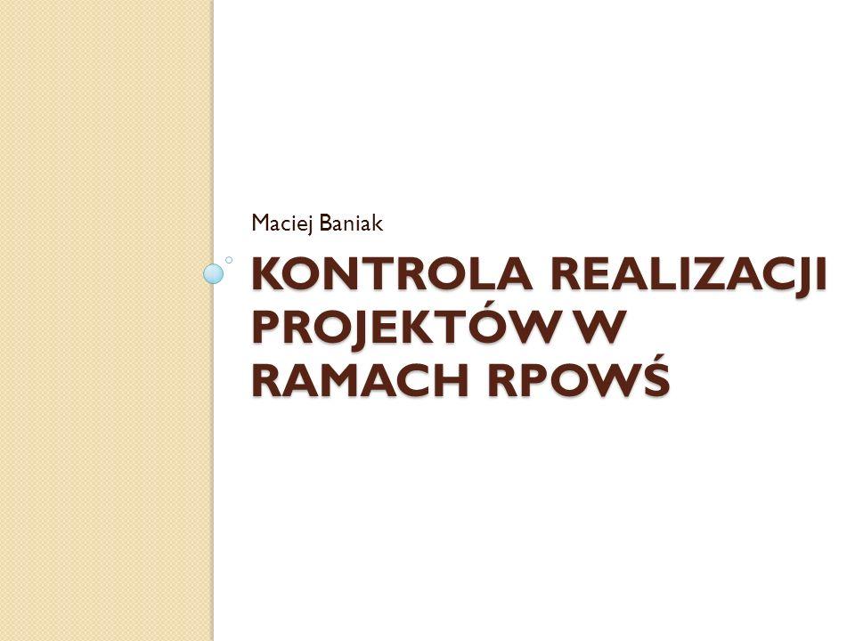 KONTROLA REALIZACJI PROJEKTÓW W RAMACH RPOWŚ Maciej Baniak