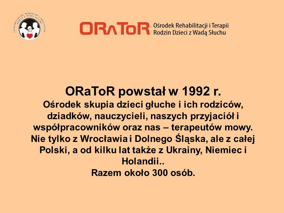ORaToR powstał w 1992 r. Ośrodek skupia dzieci głuche i ich rodziców, dziadków, nauczycieli, naszych przyjaciół i współpracowników oraz nas – terapeut