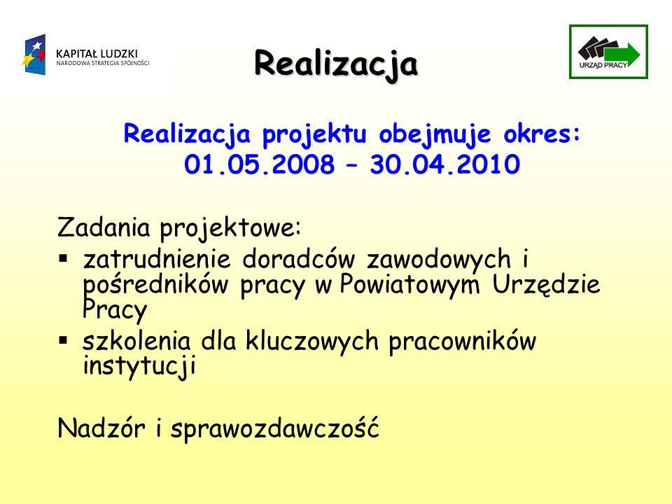 Realizacja Realizacja projektu obejmuje okres: 01.05.2008 – 30.04.2010 Zadania projektowe: zatrudnienie doradców zawodowych i pośredników pracy w Powiatowym Urzędzie Pracy szkolenia dla kluczowych pracowników instytucji Nadzór i sprawozdawczość