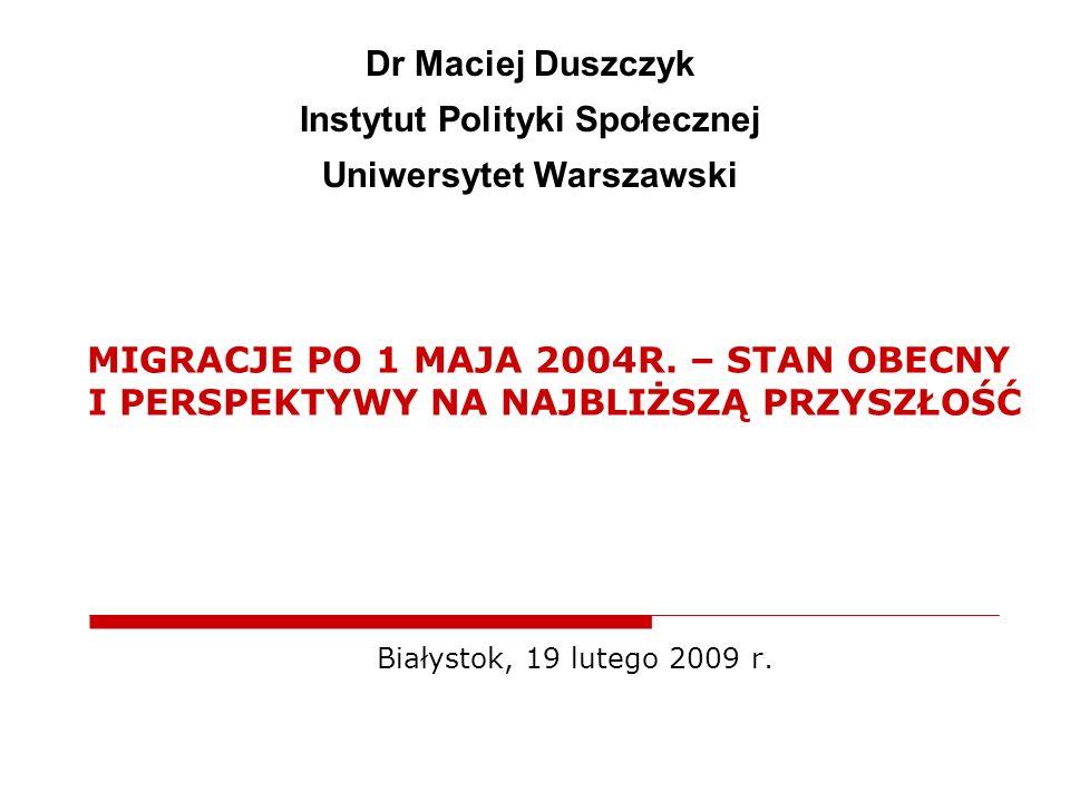 MIGRACJE PO 1 MAJA 2004R. – STAN OBECNY I PERSPEKTYWY NA NAJBLIŻSZĄ PRZYSZŁOŚĆ Białystok, 19 lutego 2009 r. Dr Maciej Duszczyk Instytut Polityki Społe