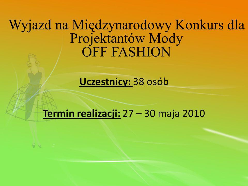 Uczestnicy: 38 osób Termin realizacji: 27 – 30 maja 2010 Wyjazd na Międzynarodowy Konkurs dla Projektantów Mody OFF FASHION