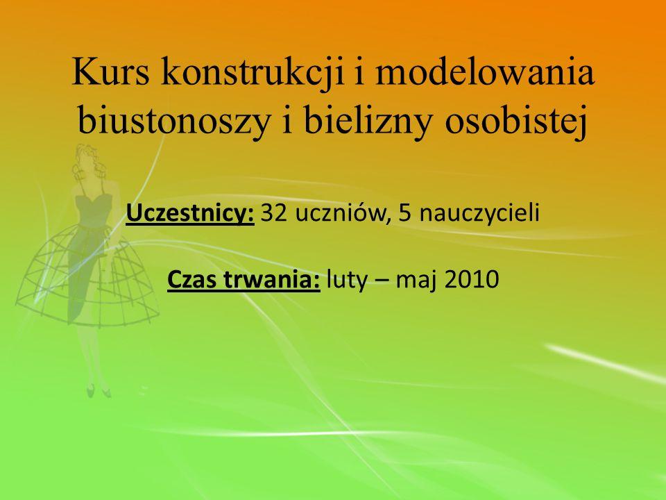 Kurs konstrukcji i modelowania biustonoszy i bielizny osobistej Uczestnicy: 32 uczniów, 5 nauczycieli Czas trwania: luty – maj 2010