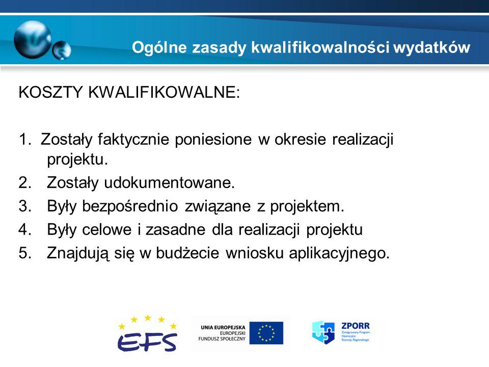 Ogólne zasady kwalifikowalności wydatków KOSZTY KWALIFIKOWALNE: 1. Zostały faktycznie poniesione w okresie realizacji projektu. 2.Zostały udokumentowa