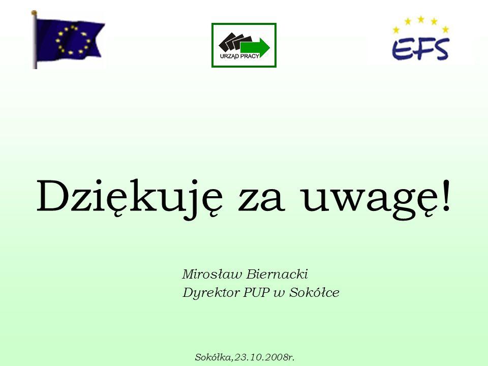 Dziękuję za uwagę! Mirosław Biernacki Dyrektor PUP w Sokółce Sokółka,23.10.2008r.