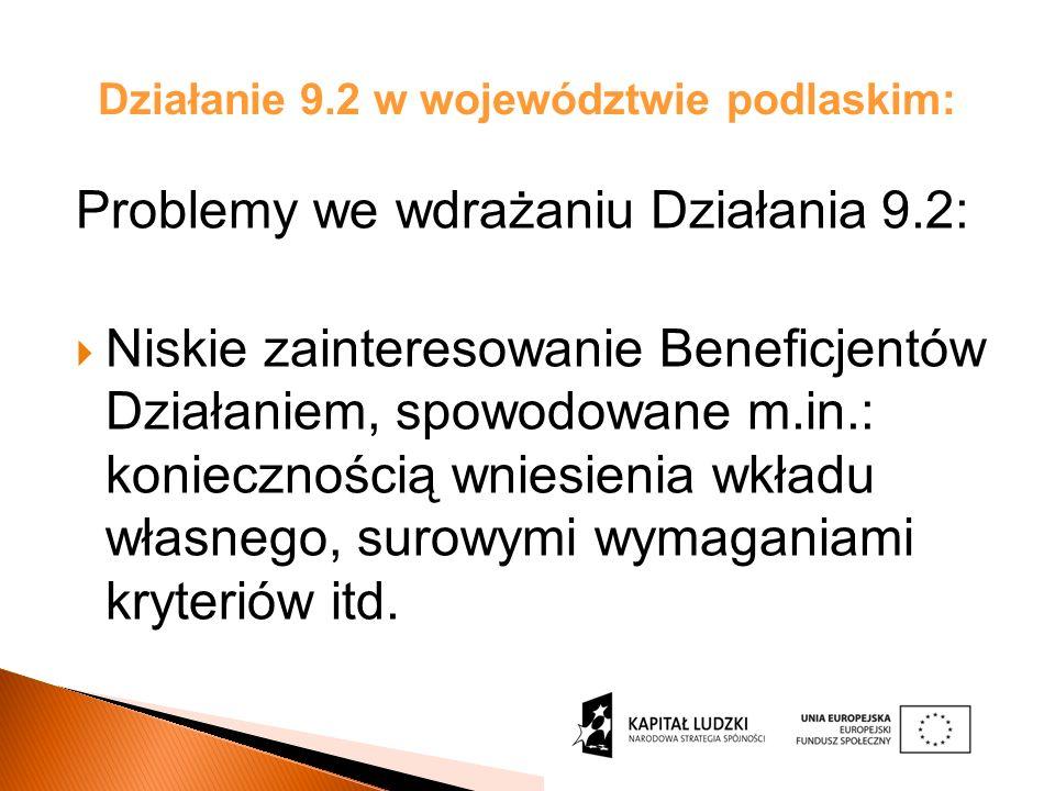 Działanie 9.2 w województwie podlaskim: Problemy we wdrażaniu Działania 9.2: Niskie zainteresowanie Beneficjentów Działaniem, spowodowane m.in.: koniecznością wniesienia wkładu własnego, surowymi wymaganiami kryteriów itd.