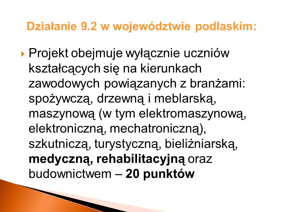 Działanie 9.2 w województwie podlaskim: Projekt obejmuje wyłącznie uczniów kształcących się na kierunkach zawodowych powiązanych z branżami: spożywczą, drzewną i meblarską, maszynową (w tym elektromaszynową, elektroniczną, mechatroniczną), szkutniczą, turystyczną, bieliźniarską, medyczną, rehabilitacyjną oraz budownictwem – 20 punktów