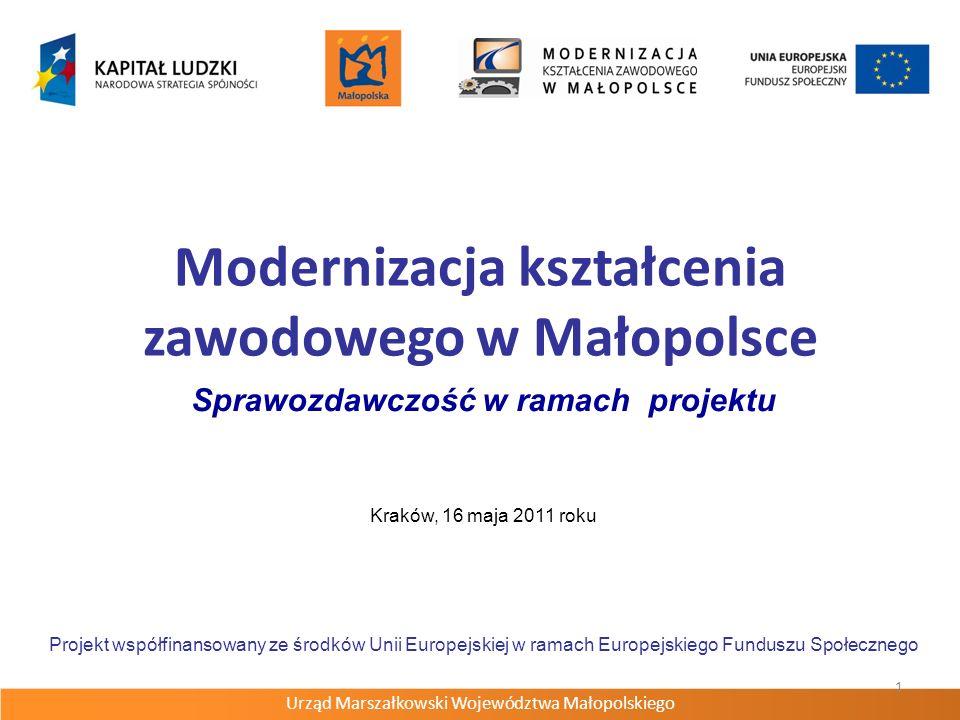Urząd Marszałkowski Województwa Małopolskiego 1 Modernizacja kształcenia zawodowego w Małopolsce Sprawozdawczość w ramach projektu Kraków, 16 maja 2011 roku Projekt współfinansowany ze środków Unii Europejskiej w ramach Europejskiego Funduszu Społecznego