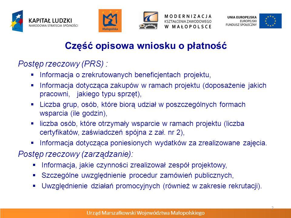 Urząd Marszałkowski Województwa Małopolskiego 2 Część opisowa wniosku o płatność Postęp rzeczowy (PRS) : Informacja o zrekrutowanych beneficjentach projektu, Informacja dotycząca zakupów w ramach projektu (doposażenie jakich pracowni, jakiego typu sprzęt), Liczba grup, osób, które biorą udział w poszczególnych formach wsparcia (ile godzin), liczba osób, które otrzymały wsparcie w ramach projektu (liczba certyfikatów, zaświadczeń spójna z zał.