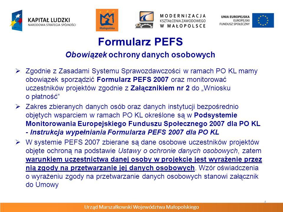Urząd Marszałkowski Województwa Małopolskiego 4 Formularz PEFS Obowiązek ochrony danych osobowych Zgodnie z Zasadami Systemu Sprawozdawczości w ramach PO KL mamy obowiązek sporządzić Formularz PEFS 2007 oraz monitorować uczestników projektów zgodnie z Załącznikiem nr 2 do Wniosku o płatność Zakres zbieranych danych osób oraz danych instytucji bezpośrednio objętych wsparciem w ramach PO KL określone są w Podsystemie Monitorowania Europejskiego Funduszu Społecznego 2007 dla PO KL - Instrukcja wypełniania Formularza PEFS 2007 dla PO KL W systemie PEFS 2007 zbierane są dane osobowe uczestników projektów objęte ochroną na podstawie Ustawy o ochronie danych osobowych, zatem warunkiem uczestnictwa danej osoby w projekcie jest wyrażenie przez nią zgody na przetwarzanie jej danych osobowych.