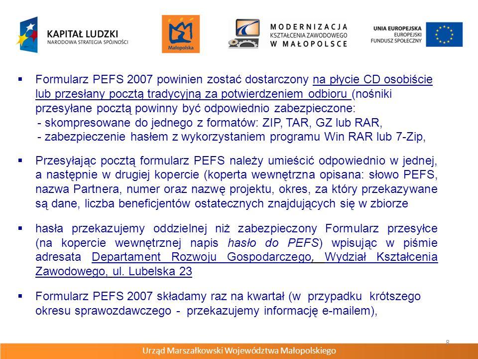 Urząd Marszałkowski Województwa Małopolskiego 8 Formularz PEFS 2007 powinien zostać dostarczony na płycie CD osobiście lub przesłany pocztą tradycyjną za potwierdzeniem odbioru (nośniki przesyłane pocztą powinny być odpowiednio zabezpieczone: - skompresowane do jednego z formatów: ZIP, TAR, GZ lub RAR, - zabezpieczenie hasłem z wykorzystaniem programu Win RAR lub 7-Zip, Przesyłając pocztą formularz PEFS należy umieścić odpowiednio w jednej, a następnie w drugiej kopercie (koperta wewnętrzna opisana: słowo PEFS, nazwa Partnera, numer oraz nazwę projektu, okres, za który przekazywane są dane, liczba beneficjentów ostatecznych znajdujących się w zbiorze hasła przekazujemy oddzielnej niż zabezpieczony Formularz przesyłce (na kopercie wewnętrznej napis hasło do PEFS) wpisując w piśmie adresata Departament Rozwoju Gospodarczego, Wydział Kształcenia Zawodowego, ul.