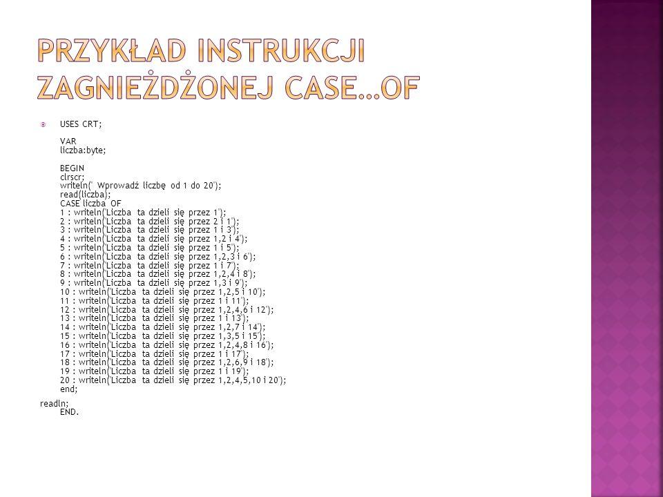 USES CRT; VAR liczba:byte; BEGIN clrscr; writeln( Wprowadź liczbę od 1 do 20 ); read(liczba); CASE liczba OF 1 : writeln( Liczba ta dzieli się przez 1 ); 2 : writeln( Liczba ta dzieli się przez 2 i 1 ); 3 : writeln( Liczba ta dzieli się przez 1 i 3 ); 4 : writeln( Liczba ta dzieli się przez 1,2 i 4 ); 5 : writeln( Liczba ta dzieli się przez 1 i 5 ); 6 : writeln( Liczba ta dzieli się przez 1,2,3 i 6 ); 7 : writeln( Liczba ta dzieli się przez 1 i 7 ); 8 : writeln( Liczba ta dzieli się przez 1,2,4 i 8 ); 9 : writeln( Liczba ta dzieli się przez 1,3 i 9 ); 10 : writeln( Liczba ta dzieli się przez 1,2,5 i 10 ); 11 : writeln( Liczba ta dzieli się przez 1 i 11 ); 12 : writeln( Liczba ta dzieli się przez 1,2,4,6 i 12 ); 13 : writeln( Liczba ta dzieli się przez 1 i 13 ); 14 : writeln( Liczba ta dzieli się przez 1,2,7 i 14 ); 15 : writeln( Liczba ta dzieli się przez 1,3,5 i 15 ); 16 : writeln( Liczba ta dzieli się przez 1,2,4,8 i 16 ); 17 : writeln( Liczba ta dzieli się przez 1 i 17 ); 18 : writeln( Liczba ta dzieli się przez 1,2,6,9 i 18 ); 19 : writeln( Liczba ta dzieli się przez 1 i 19 ); 20 : writeln( Liczba ta dzieli się przez 1,2,4,5,10 i 20 ); end; readln; END.