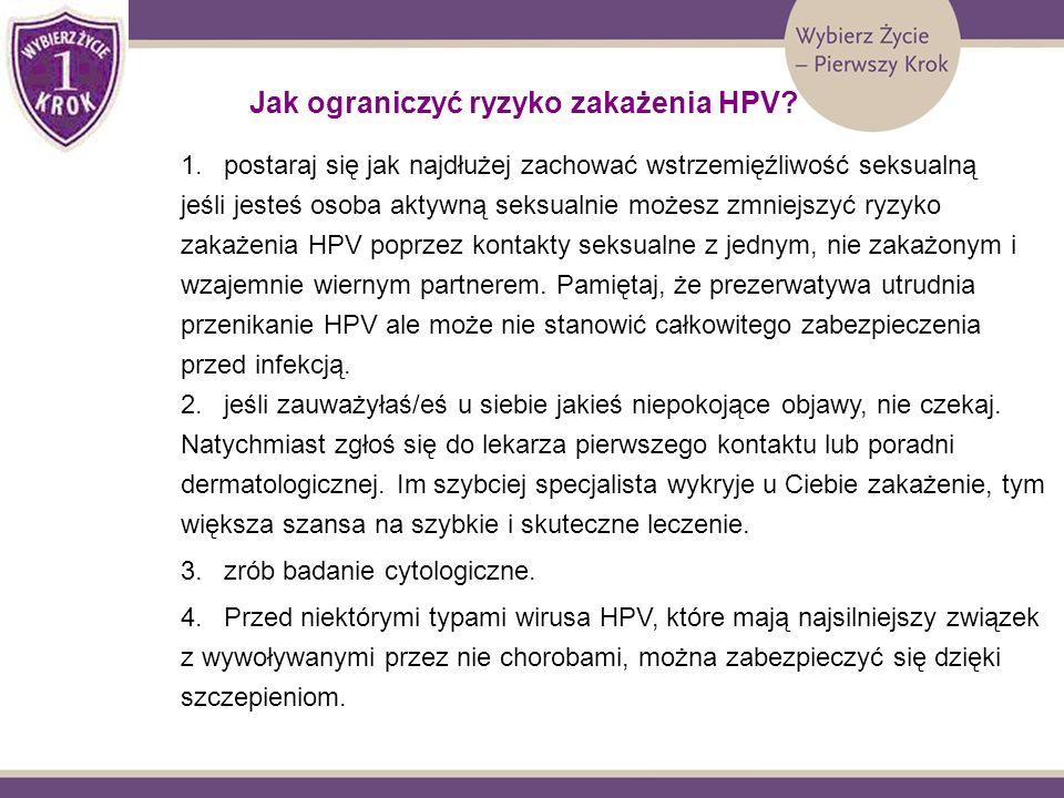 Jak ograniczyć ryzyko zakażenia HPV? 1.postaraj się jak najdłużej zachować wstrzemięźliwość seksualną jeśli jesteś osoba aktywną seksualnie możesz zmn