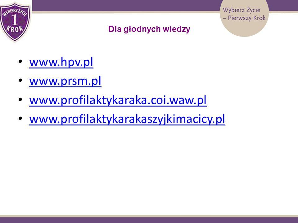 Dla głodnych wiedzy www.hpv.pl www.prsm.pl www.profilaktykaraka.coi.waw.pl www.profilaktykarakaszyjkimacicy.pl