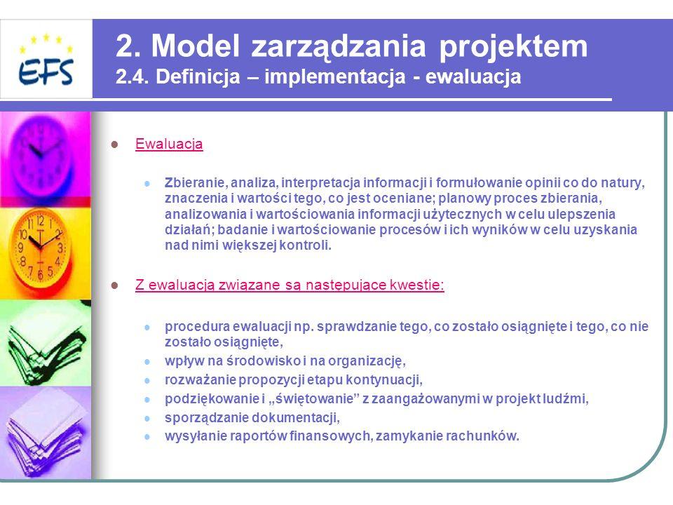 2. Model zarządzania projektem 2.4. Definicja – implementacja - ewaluacja Ewaluacja Zbieranie, analiza, interpretacja informacji i formułowanie opinii