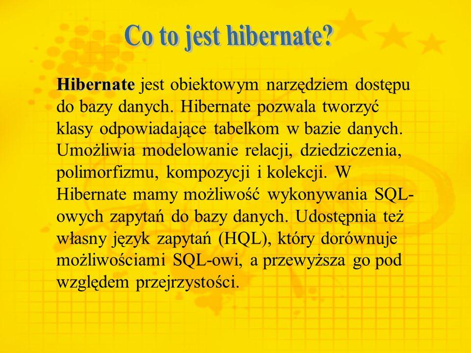 Hibernate Hibernate jest obiektowym narzędziem dostępu do bazy danych. Hibernate pozwala tworzyć klasy odpowiadające tabelkom w bazie danych. Umożliwi