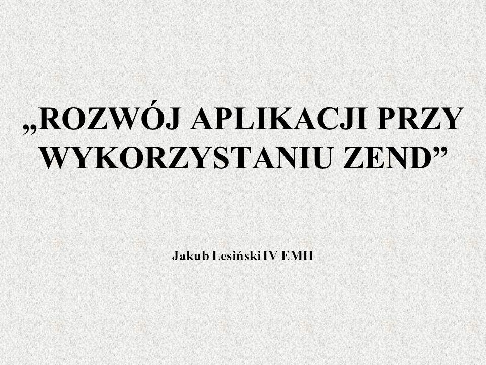 ROZWÓJ APLIKACJI PRZY WYKORZYSTANIU ZEND Jakub Lesiński IV EMII