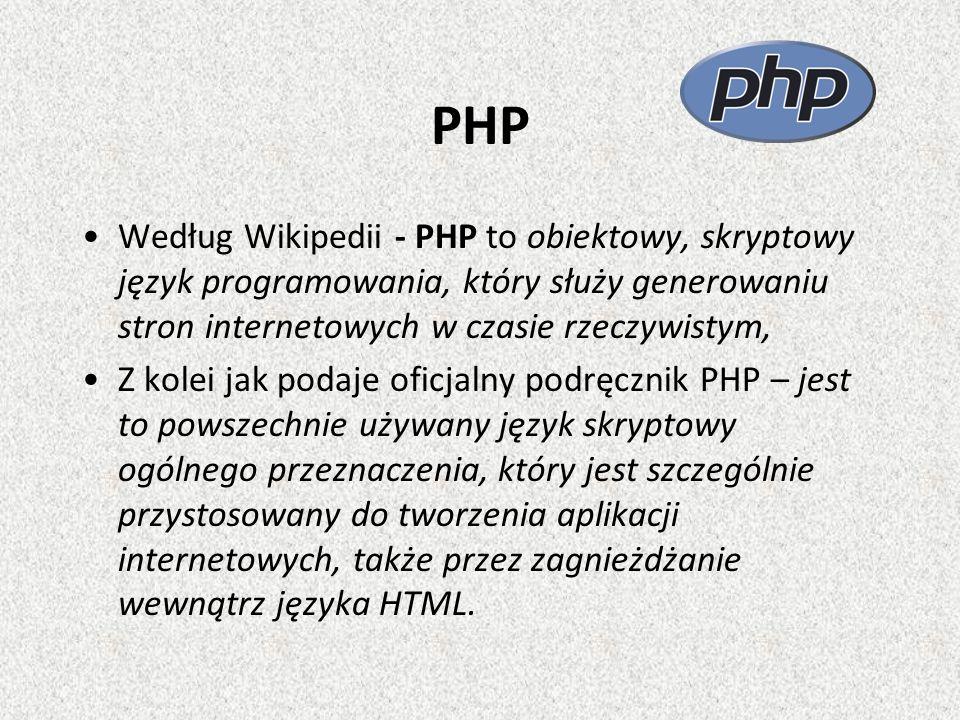 PHP Według Wikipedii - PHP to obiektowy, skryptowy język programowania, który służy generowaniu stron internetowych w czasie rzeczywistym, Z kolei jak podaje oficjalny podręcznik PHP – jest to powszechnie używany język skryptowy ogólnego przeznaczenia, który jest szczególnie przystosowany do tworzenia aplikacji internetowych, także przez zagnieżdżanie wewnątrz języka HTML.