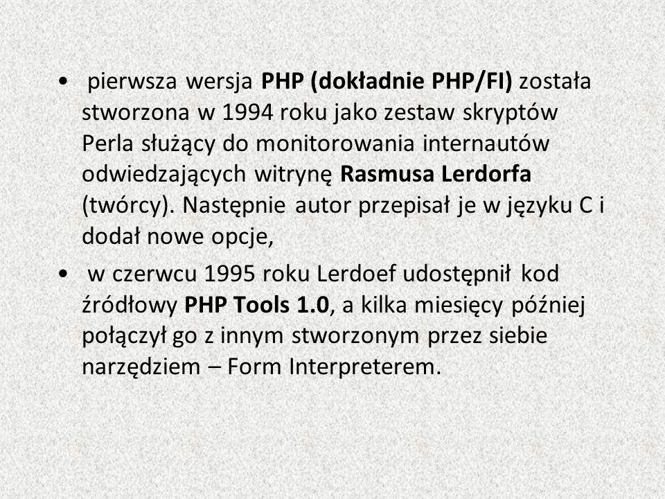 pierwsza wersja PHP (dokładnie PHP/FI) została stworzona w 1994 roku jako zestaw skryptów Perla służący do monitorowania internautów odwiedzających witrynę Rasmusa Lerdorfa (twórcy).