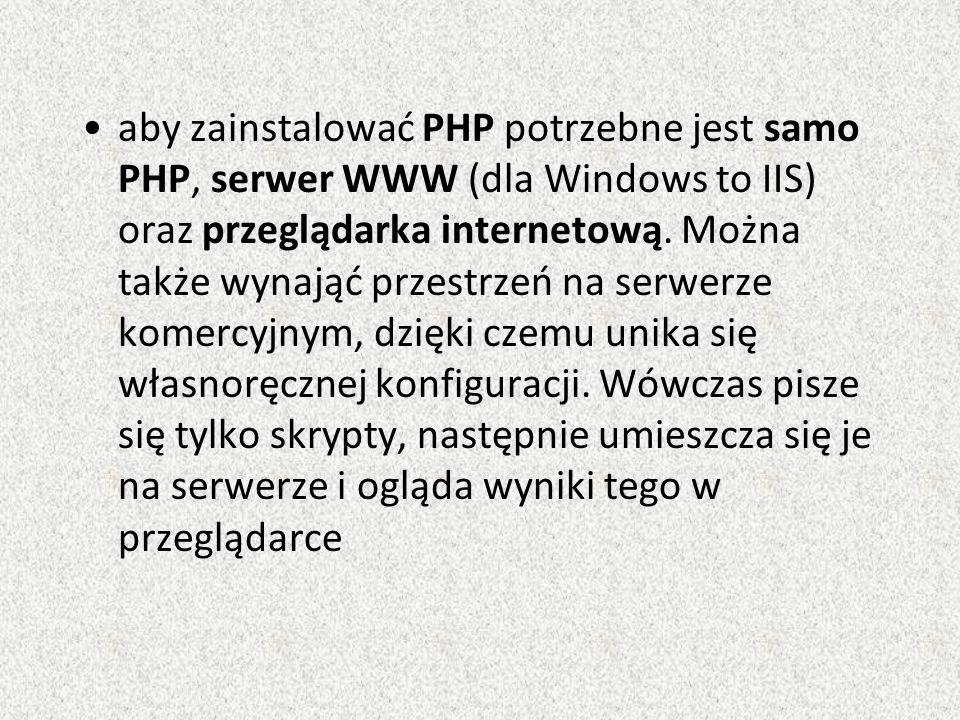 aby zainstalować PHP potrzebne jest samo PHP, serwer WWW (dla Windows to IIS) oraz przeglądarka internetową.