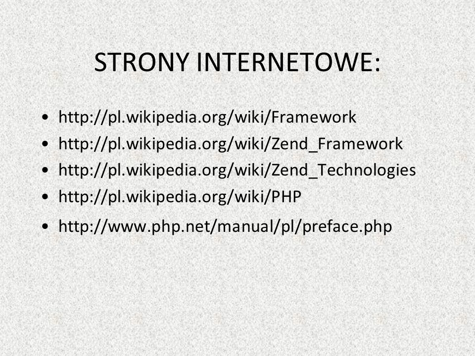 STRONY INTERNETOWE: http://pl.wikipedia.org/wiki/Framework http://pl.wikipedia.org/wiki/Zend_Framework http://pl.wikipedia.org/wiki/Zend_Technologies http://pl.wikipedia.org/wiki/PHP http://www.php.net/manual/pl/preface.php