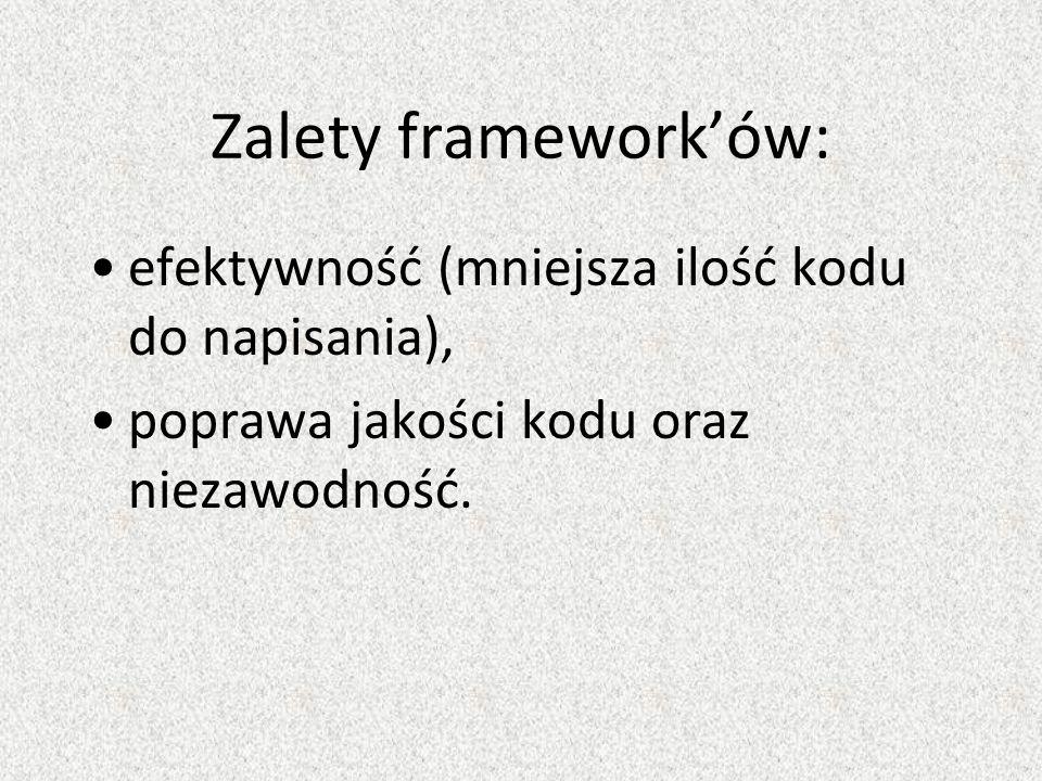 Zalety frameworków: efektywność (mniejsza ilość kodu do napisania), poprawa jakości kodu oraz niezawodność.