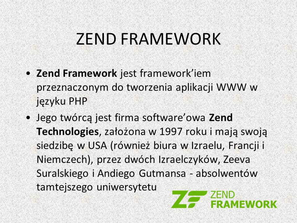 ZEND FRAMEWORK Zend Framework jest frameworkiem przeznaczonym do tworzenia aplikacji WWW w języku PHP Jego twórcą jest firma softwareowa Zend Technologies, założona w 1997 roku i mają swoją siedzibę w USA (również biura w Izraelu, Francji i Niemczech), przez dwóch Izraelczyków, Zeeva Suralskiego i Andiego Gutmansa - absolwentów tamtejszego uniwersytetu