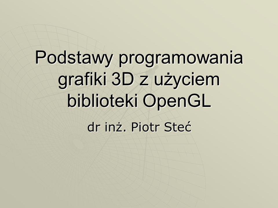 Bufor ramki Pamięć przechowująca piksele, które mają być wyświetlone na ekranie Pamięć przechowująca piksele, które mają być wyświetlone na ekranie Wielkość bufora ramki zależy od wielkości okna w którym wyświetlana jest grafika Wielkość bufora ramki zależy od wielkości okna w którym wyświetlana jest grafika OpenGL może obsługiwać wiele buforów ramki OpenGL może obsługiwać wiele buforów ramki Najczęściej stosuje się 2 bufory ramki: Najczęściej stosuje się 2 bufory ramki: Jeden jest wyświetlany (front), drugi jest używany do rysowania (back)Jeden jest wyświetlany (front), drugi jest używany do rysowania (back) Po zakończeniu rysowania bufory zamieniane są miejscami (podwójne buforowanie)Po zakończeniu rysowania bufory zamieniane są miejscami (podwójne buforowanie) W przypadku wyświetlania stereo, stosowane są 4 bufory (po 2 na jedno oko) W przypadku wyświetlania stereo, stosowane są 4 bufory (po 2 na jedno oko)