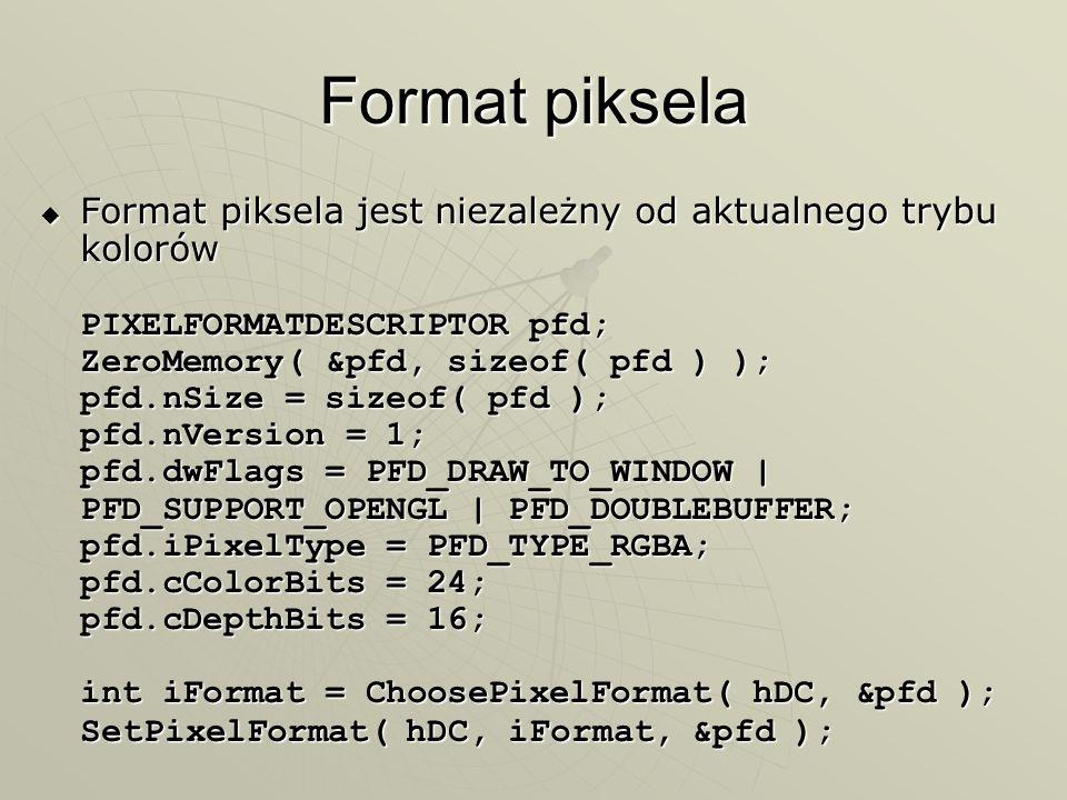 Format piksela Format piksela jest niezależny od aktualnego trybu kolorów PIXELFORMATDESCRIPTOR pfd; ZeroMemory( &pfd, sizeof( pfd ) ); pfd.nSize = si