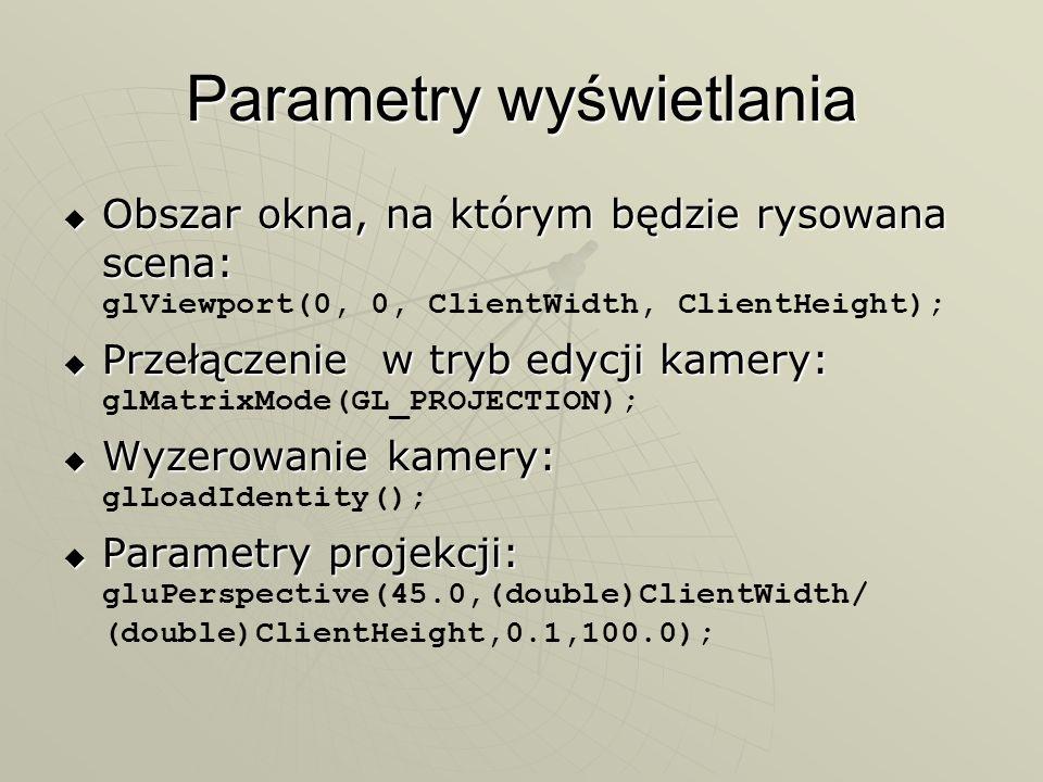 Parametry wyświetlania Obszar okna, na którym będzie rysowana scena: Obszar okna, na którym będzie rysowana scena: glViewport(0, 0, ClientWidth, Clien