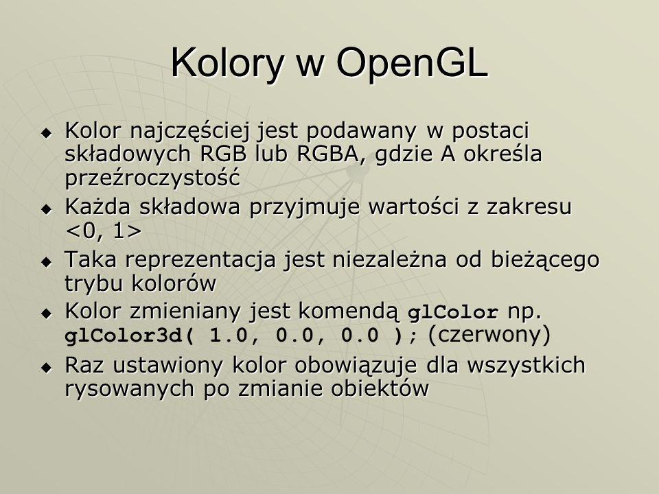 Kolory w OpenGL Kolor najczęściej jest podawany w postaci składowych RGB lub RGBA, gdzie A określa przeźroczystość Kolor najczęściej jest podawany w p