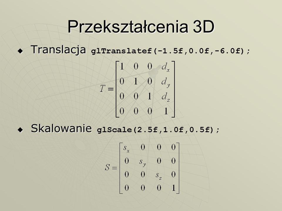 Przekształcenia 3D Translacja Translacja glTranslatef(-1.5f,0.0f,-6.0f); Skalowanie Skalowanie glScale(2.5f,1.0f,0.5f);