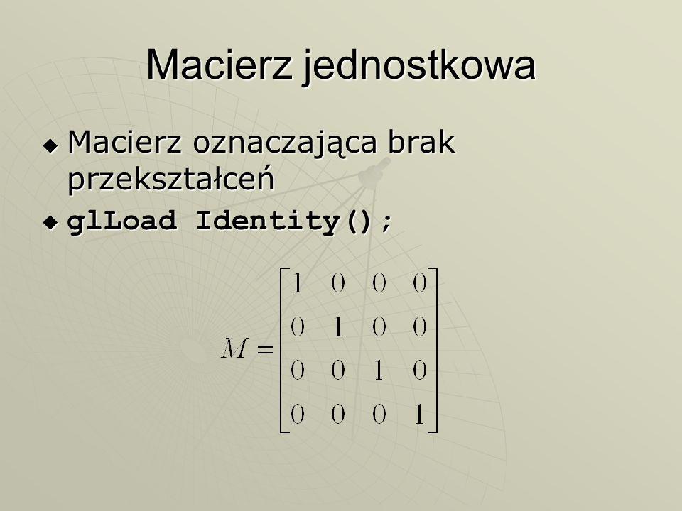 Macierz jednostkowa Macierz oznaczająca brak przekształceń Macierz oznaczająca brak przekształceń glLoad Identity(); glLoad Identity();