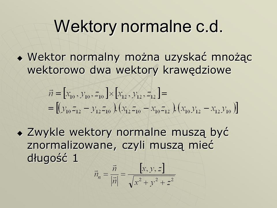 Wektory normalne c.d. Wektor normalny można uzyskać mnożąc wektorowo dwa wektory krawędziowe Wektor normalny można uzyskać mnożąc wektorowo dwa wektor