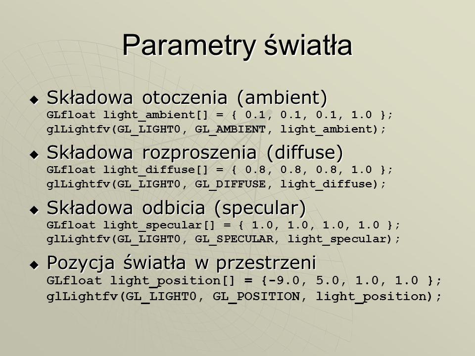 Parametry światła Składowa otoczenia (ambient) Składowa otoczenia (ambient) GLfloat light_ambient[] = { 0.1, 0.1, 0.1, 1.0 }; glLightfv(GL_LIGHT0, GL_