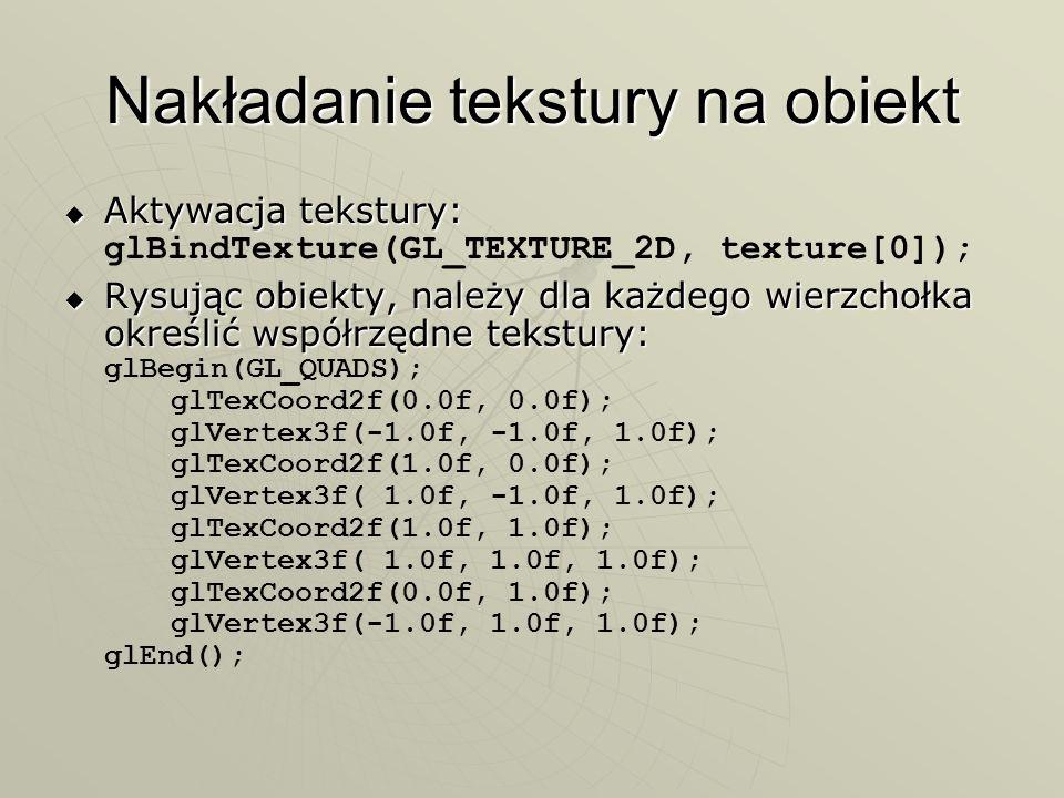 Nakładanie tekstury na obiekt Aktywacja tekstury: Aktywacja tekstury: glBindTexture(GL_TEXTURE_2D, texture[0]); Rysując obiekty, należy dla każdego wi