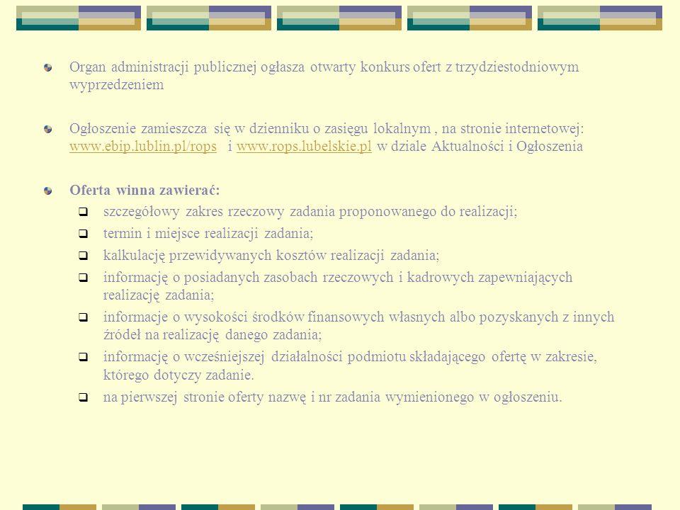 Organ administracji publicznej ogłasza otwarty konkurs ofert z trzydziestodniowym wyprzedzeniem Ogłoszenie zamieszcza się w dzienniku o zasięgu lokalnym, na stronie internetowej: www.ebip.lublin.pl/rops i www.rops.lubelskie.pl w dziale Aktualności i Ogłoszenia www.ebip.lublin.pl/ropswww.rops.lubelskie.pl Oferta winna zawierać: szczegółowy zakres rzeczowy zadania proponowanego do realizacji; termin i miejsce realizacji zadania; kalkulację przewidywanych kosztów realizacji zadania; informację o posiadanych zasobach rzeczowych i kadrowych zapewniających realizację zadania; informacje o wysokości środków finansowych własnych albo pozyskanych z innych źródeł na realizację danego zadania; informację o wcześniejszej działalności podmiotu składającego ofertę w zakresie, którego dotyczy zadanie.