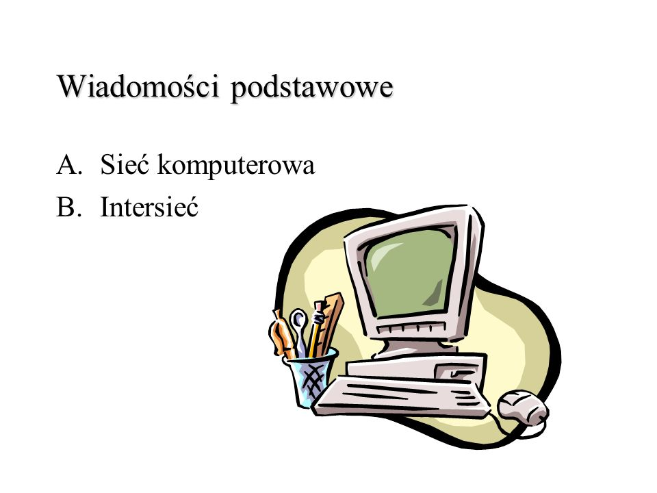 Wiadomości podstawowe A.Sieć komputerowa B.Intersieć
