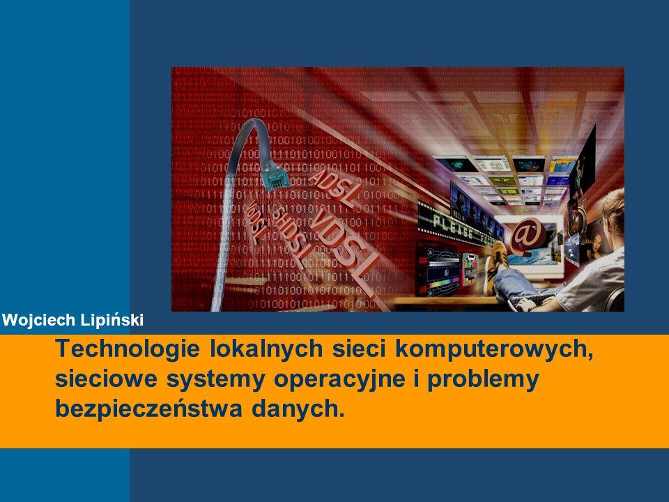 Wojciech Lipiński Technologie lokalnych sieci komputerowych, sieciowe systemy operacyjne i problemy bezpieczeństwa danych.