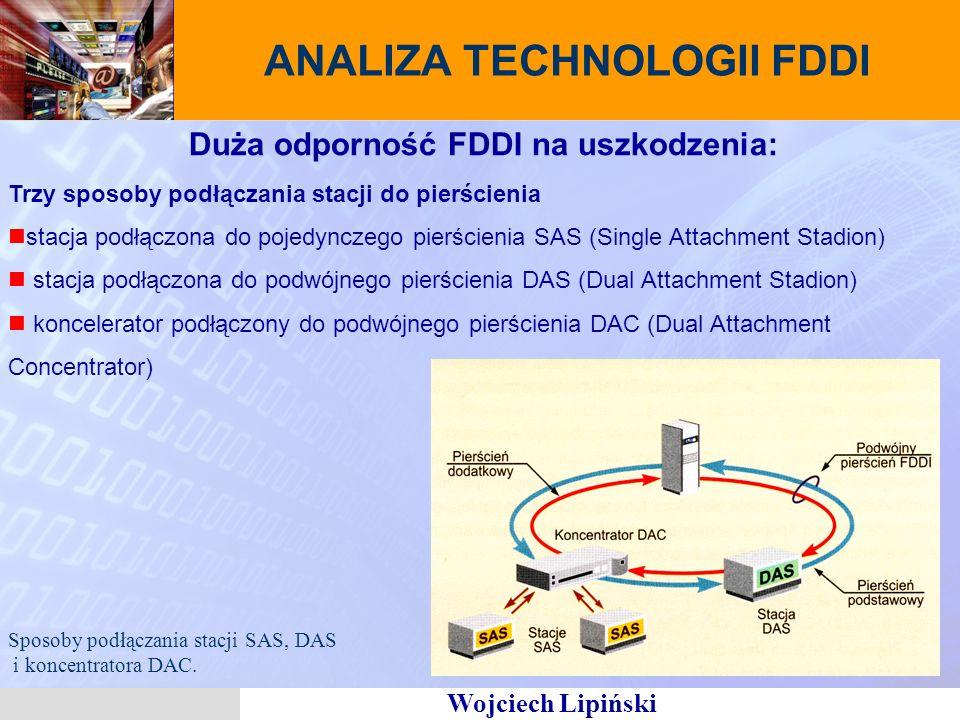 Wojciech Lipiński ANALIZA TECHNOLOGII FDDI Duża odporność FDDI na uszkodzenia: Trzy sposoby podłączania stacji do pierścienia stacja podłączona do pojedynczego pierścienia SAS (Single Attachment Stadion) stacja podłączona do podwójnego pierścienia DAS (Dual Attachment Stadion) koncelerator podłączony do podwójnego pierścienia DAC (Dual Attachment Concentrator) Sposoby podłączania stacji SAS, DAS i koncentratora DAC.