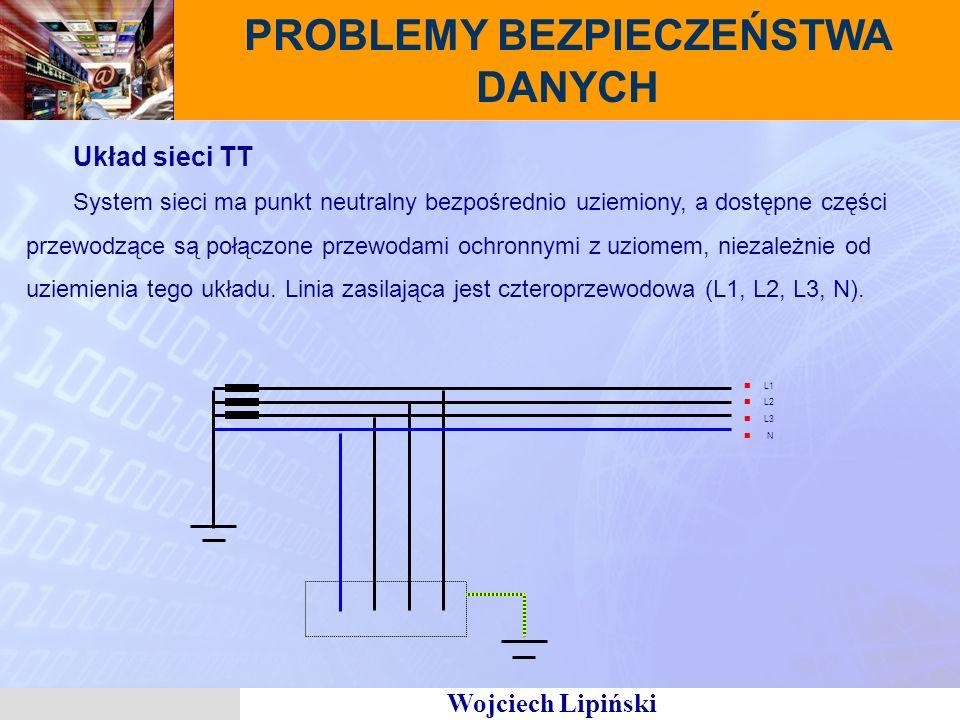 Wojciech Lipiński PROBLEMY BEZPIECZEŃSTWA DANYCH Układ sieci TT System sieci ma punkt neutralny bezpośrednio uziemiony, a dostępne części przewodzące są połączone przewodami ochronnymi z uziomem, niezależnie od uziemienia tego układu.